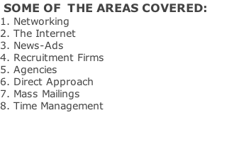 SOME OF  THE AREAS COVERED: 1. Networking 2. The Internet 3. News-Ads 4. Recruitment Firms 5. Agencies 6. Direct Approach 7. Mass Mailings 8. Time Management